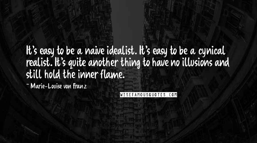Marie-Louise Von Franz quotes: It's easy to be a naive idealist. It's easy to be a cynical realist. It's quite another thing to have no illusions and still hold the inner flame.