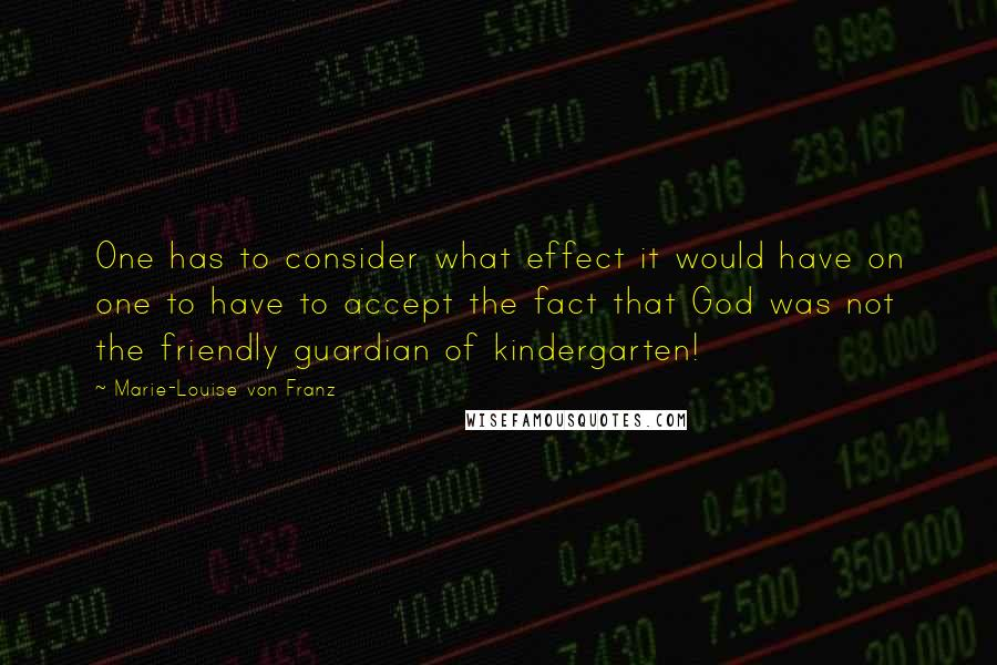 Marie-Louise Von Franz quotes: One has to consider what effect it would have on one to have to accept the fact that God was not the friendly guardian of kindergarten!