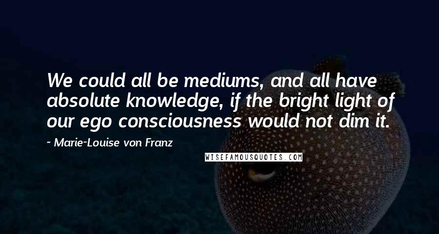 Marie-Louise Von Franz quotes: We could all be mediums, and all have absolute knowledge, if the bright light of our ego consciousness would not dim it.