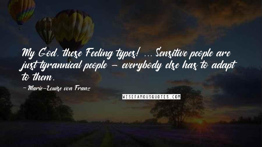 Marie-Louise Von Franz quotes: My God, these Feeling types! ... Sensitive people are just tyrannical people - everybody else has to adapt to them.