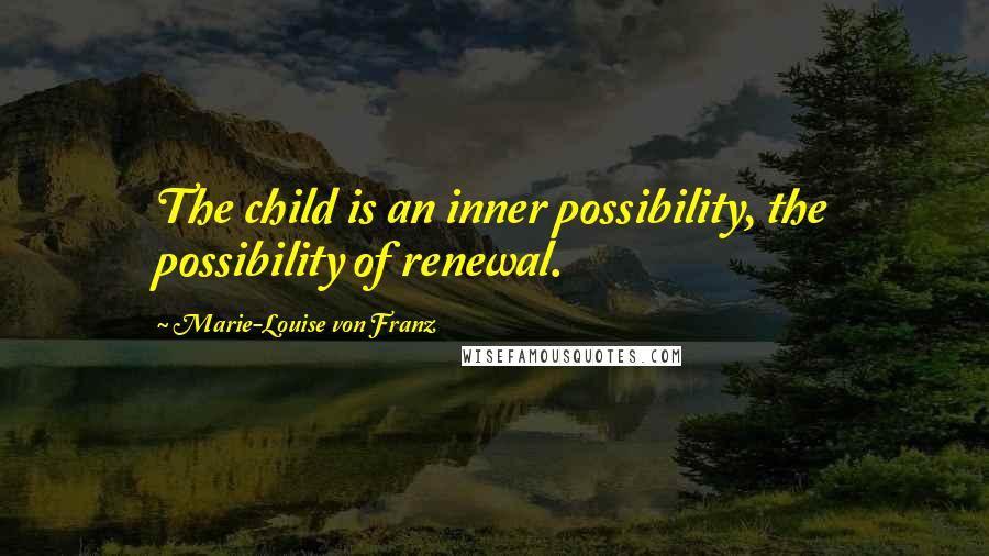 Marie-Louise Von Franz quotes: The child is an inner possibility, the possibility of renewal.