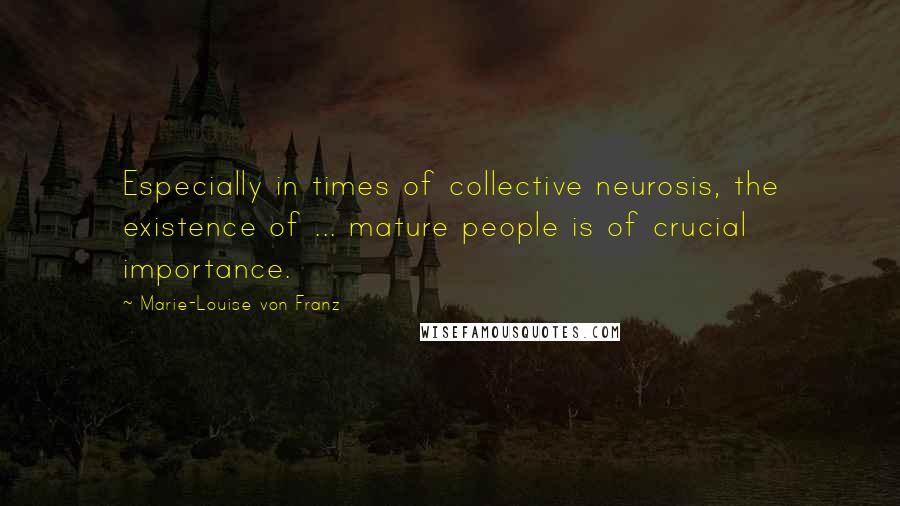 Marie-Louise Von Franz quotes: Especially in times of collective neurosis, the existence of ... mature people is of crucial importance.