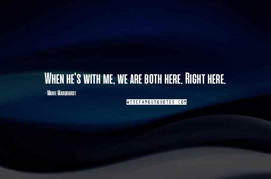 Marie Marquardt quotes: When he's with me, we are both here. Right here.