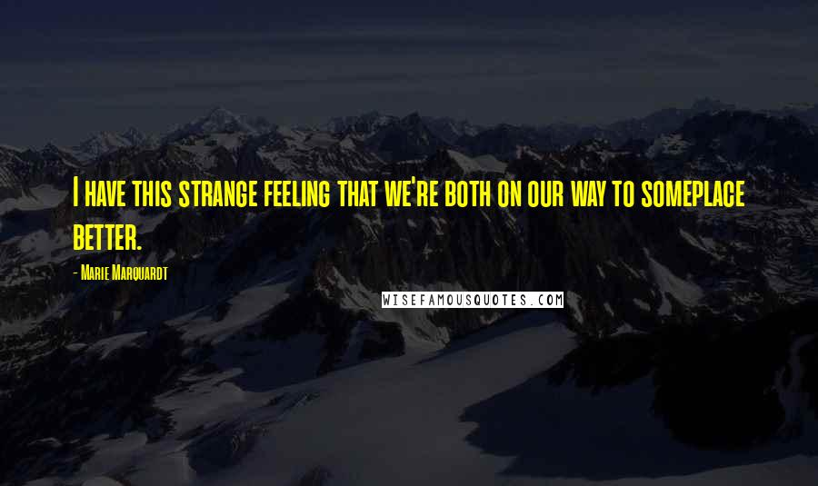 Marie Marquardt quotes: I have this strange feeling that we're both on our way to someplace better.