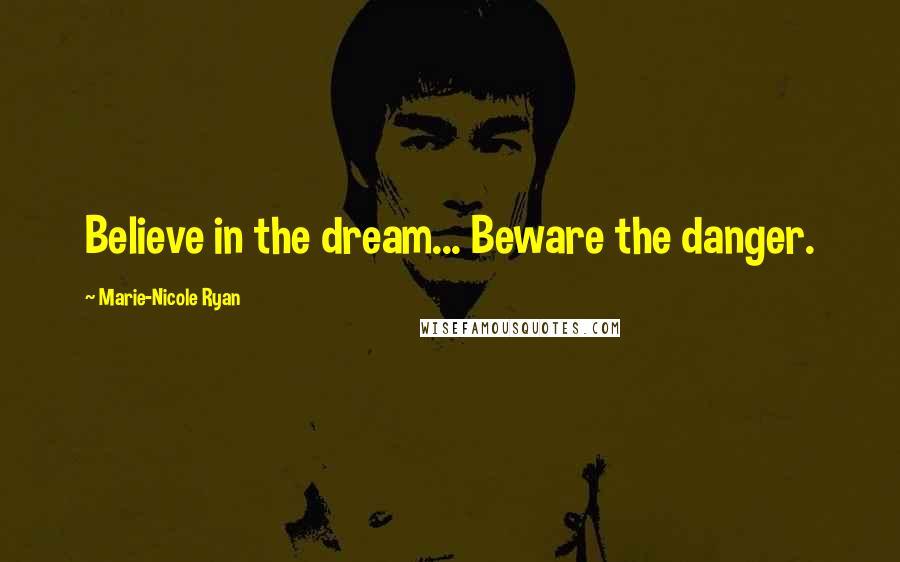 Marie-Nicole Ryan quotes: Believe in the dream... Beware the danger.