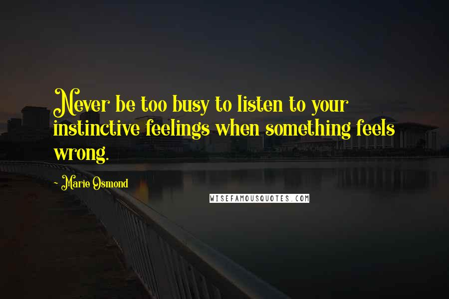 Marie Osmond quotes: Never be too busy to listen to your instinctive feelings when something feels wrong.