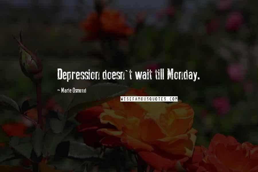 Marie Osmond quotes: Depression doesn't wait till Monday.