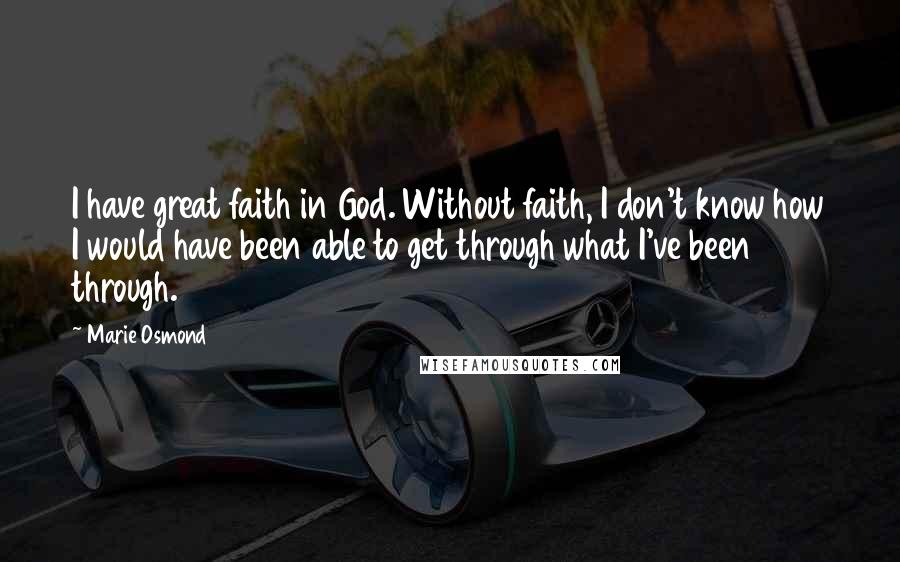 Marie Osmond quotes: I have great faith in God. Without faith, I don't know how I would have been able to get through what I've been through.