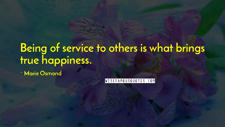 Marie Osmond quotes: Being of service to others is what brings true happiness.