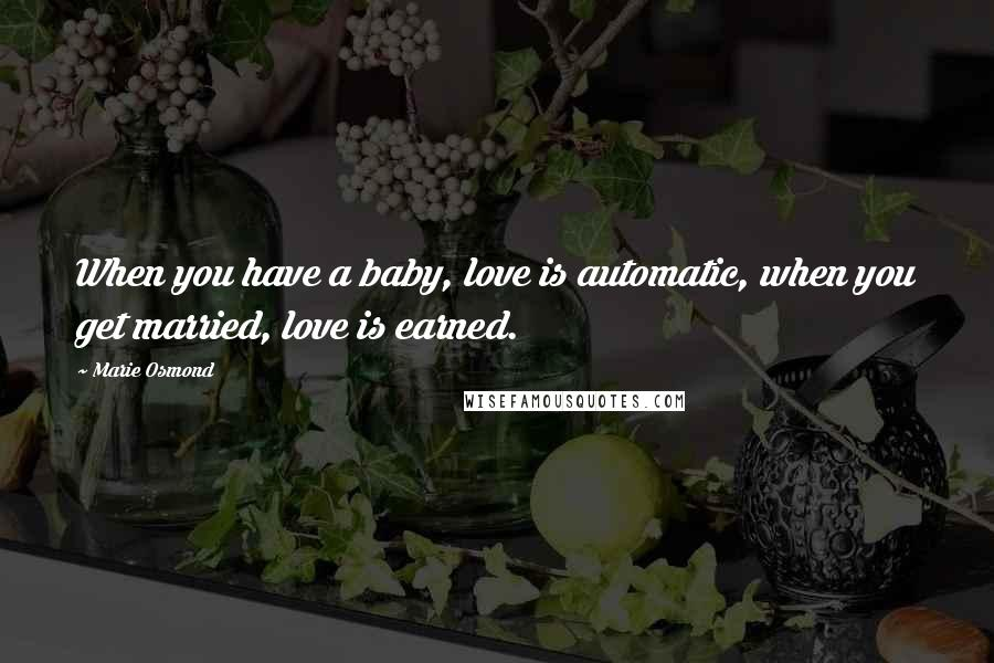 Marie Osmond quotes: When you have a baby, love is automatic, when you get married, love is earned.