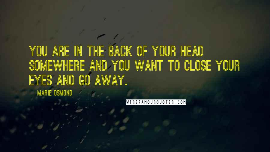 Marie Osmond quotes: You are in the back of your head somewhere and you want to close your eyes and go away.