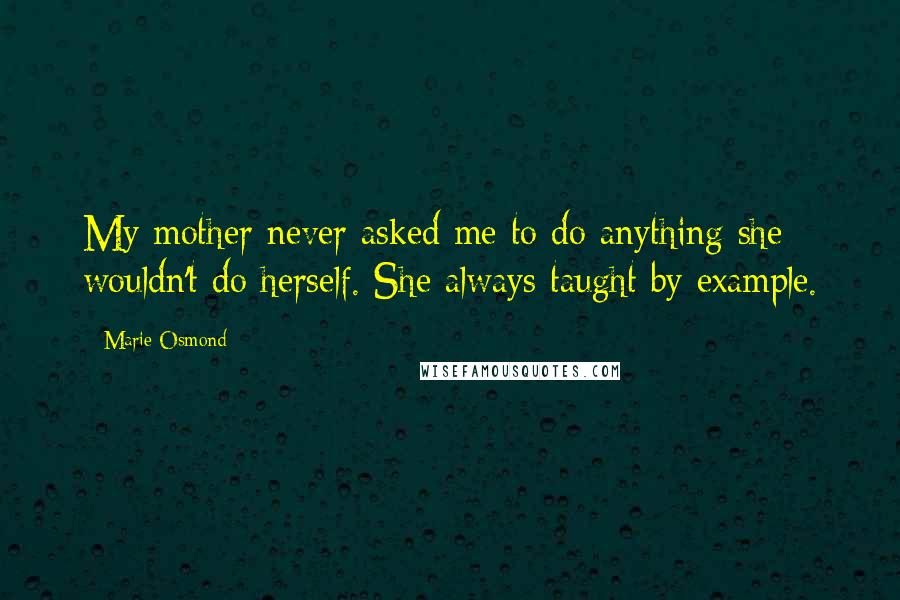 Marie Osmond quotes: My mother never asked me to do anything she wouldn't do herself. She always taught by example.
