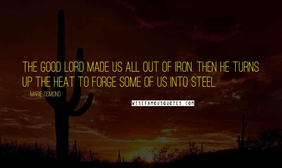 Marie Osmond quotes: The good Lord made us all out of iron. Then he turns up the heat to forge some of us into steel.