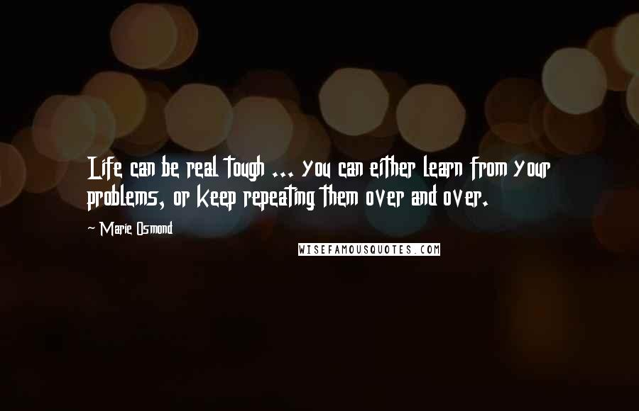 Marie Osmond quotes: Life can be real tough ... you can either learn from your problems, or keep repeating them over and over.