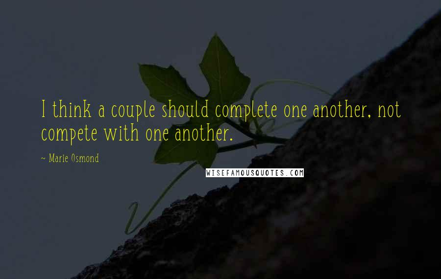 Marie Osmond quotes: I think a couple should complete one another, not compete with one another.