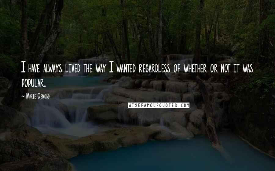 Marie Osmond quotes: I have always lived the way I wanted regardless of whether or not it was popular.
