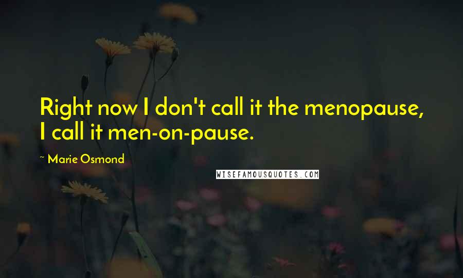 Marie Osmond quotes: Right now I don't call it the menopause, I call it men-on-pause.