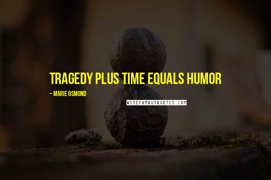 Marie Osmond quotes: Tragedy plus time equals humor