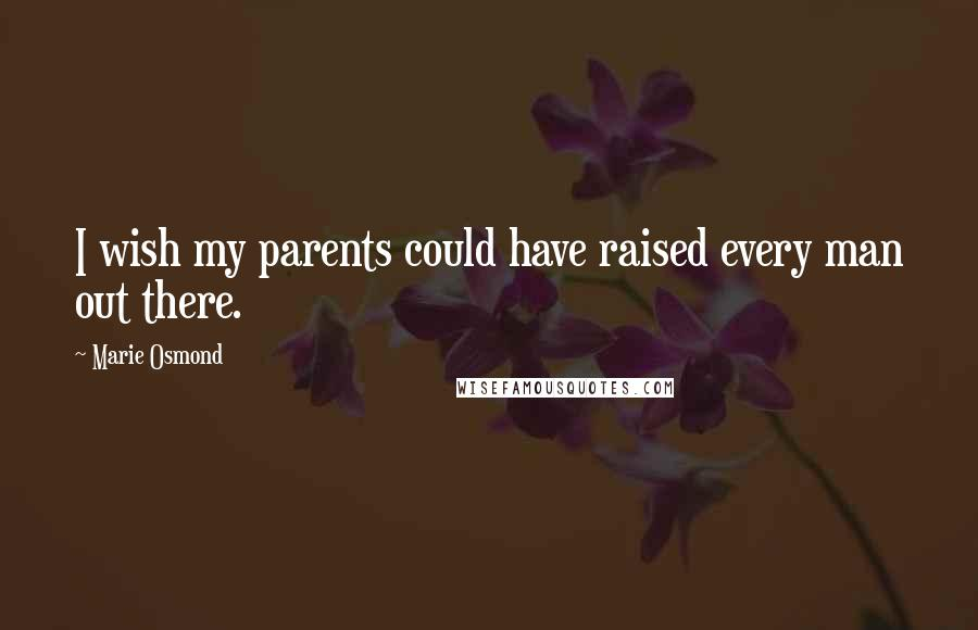 Marie Osmond quotes: I wish my parents could have raised every man out there.
