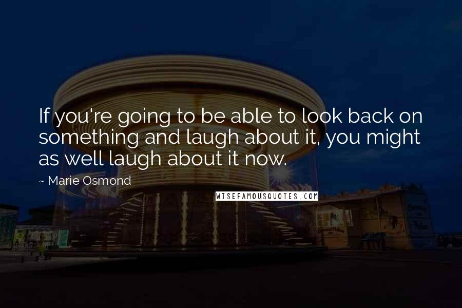 Marie Osmond quotes: If you're going to be able to look back on something and laugh about it, you might as well laugh about it now.