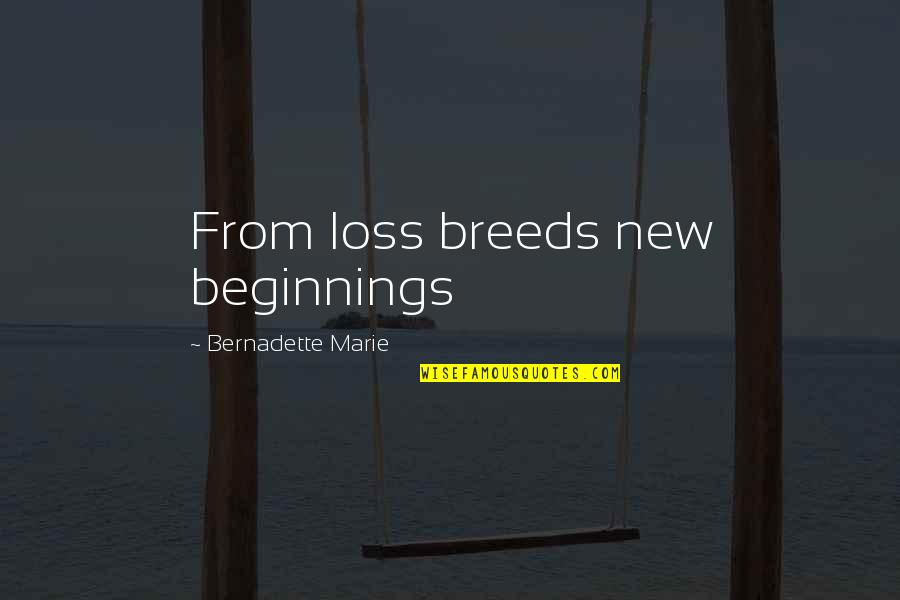 Marie Quotes By Bernadette Marie: From loss breeds new beginnings
