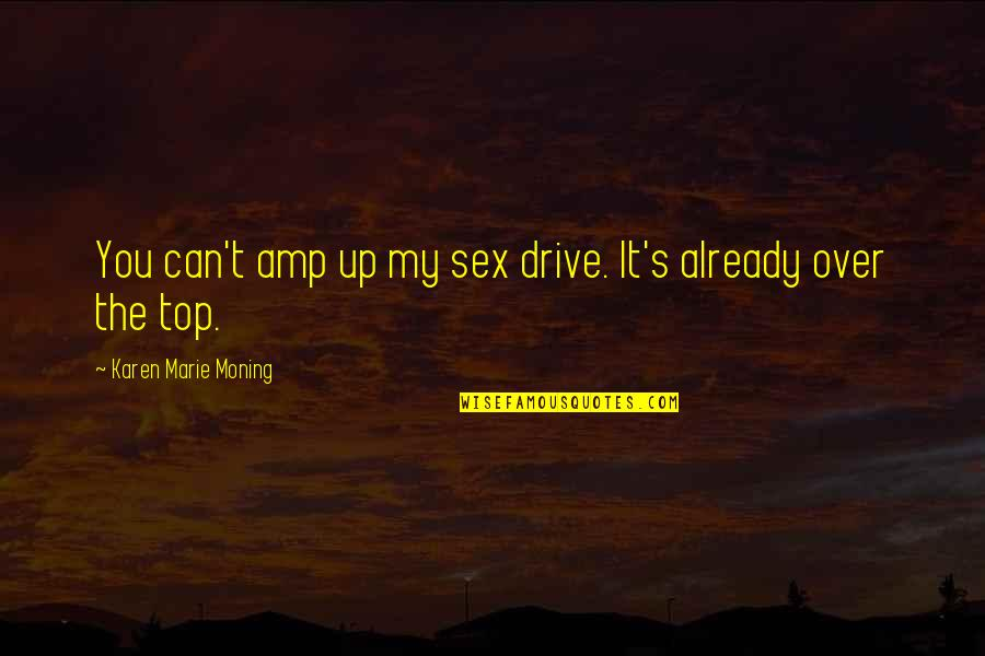 Marie Quotes By Karen Marie Moning: You can't amp up my sex drive. It's