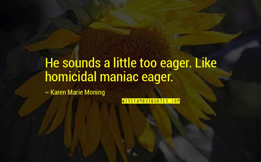 Marie Quotes By Karen Marie Moning: He sounds a little too eager. Like homicidal