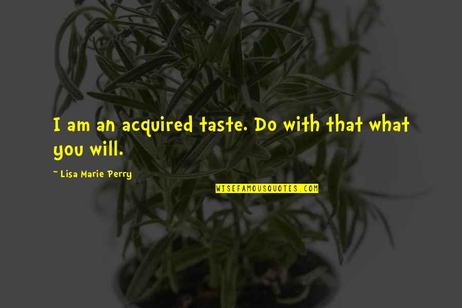 Marie Quotes By Lisa Marie Perry: I am an acquired taste. Do with that
