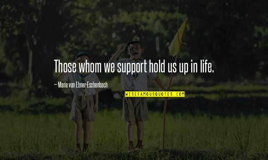 Marie Quotes By Marie Von Ebner-Eschenbach: Those whom we support hold us up in