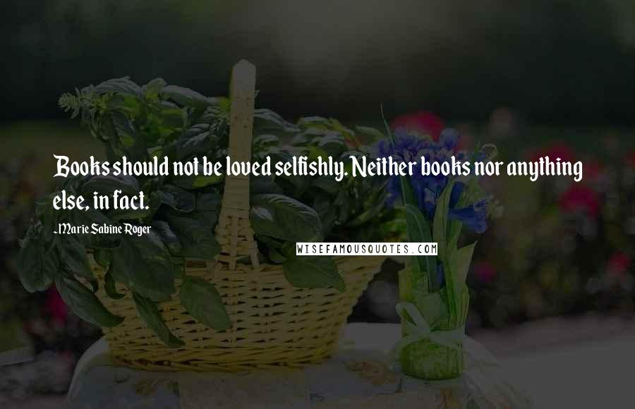 Marie Sabine Roger quotes: Books should not be loved selfishly. Neither books nor anything else, in fact.