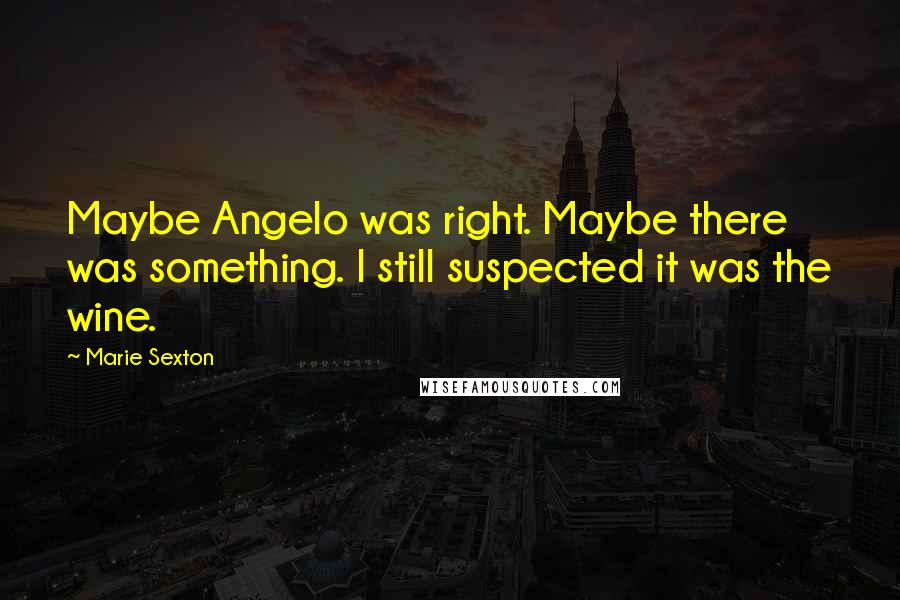 Marie Sexton quotes: Maybe Angelo was right. Maybe there was something. I still suspected it was the wine.