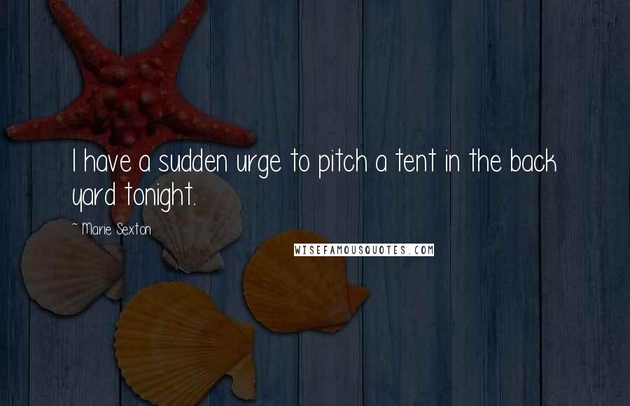 Marie Sexton quotes: I have a sudden urge to pitch a tent in the back yard tonight.