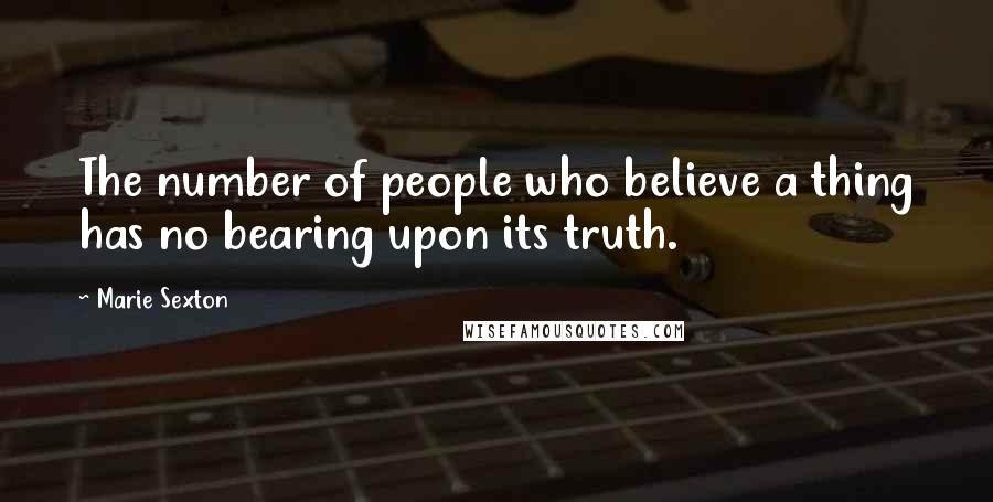 Marie Sexton quotes: The number of people who believe a thing has no bearing upon its truth.