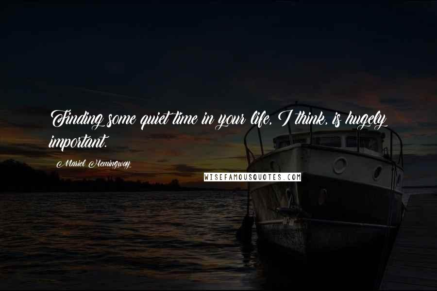 Mariel Hemingway quotes: Finding some quiet time in your life, I think, is hugely important.
