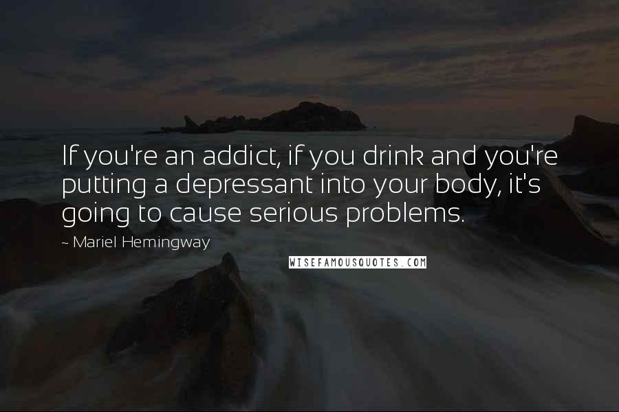 Mariel Hemingway quotes: If you're an addict, if you drink and you're putting a depressant into your body, it's going to cause serious problems.