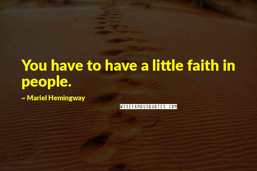 Mariel Hemingway quotes: You have to have a little faith in people.