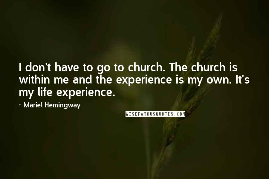 Mariel Hemingway quotes: I don't have to go to church. The church is within me and the experience is my own. It's my life experience.