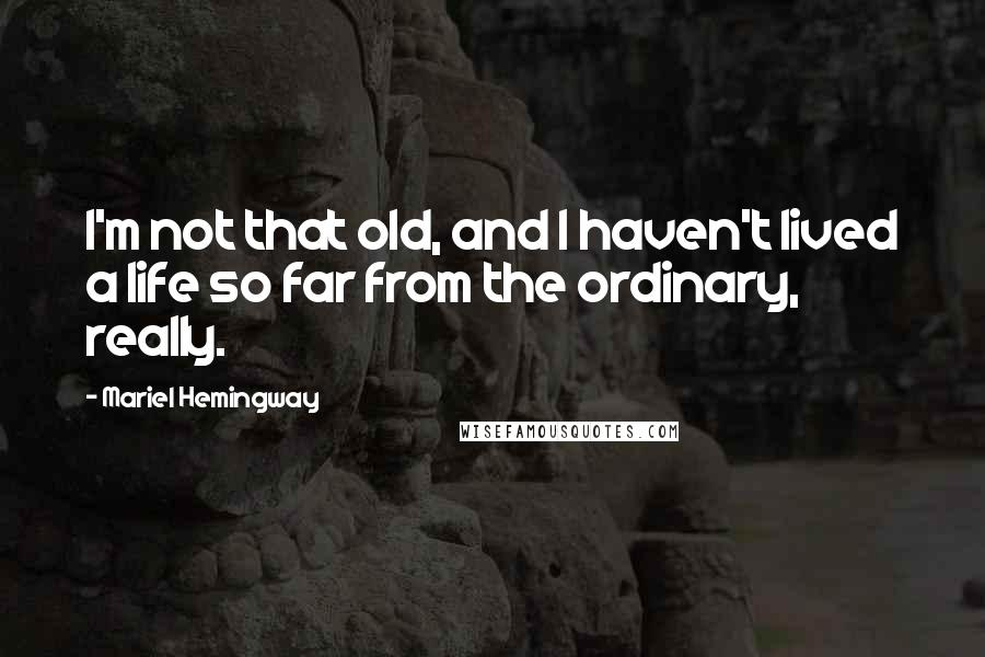 Mariel Hemingway quotes: I'm not that old, and I haven't lived a life so far from the ordinary, really.
