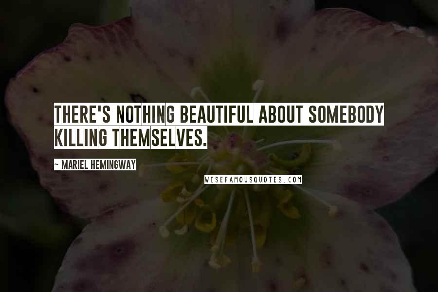Mariel Hemingway quotes: There's nothing beautiful about somebody killing themselves.