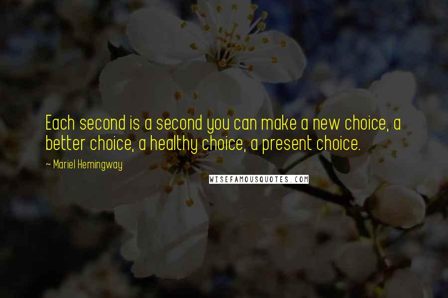 Mariel Hemingway quotes: Each second is a second you can make a new choice, a better choice, a healthy choice, a present choice.