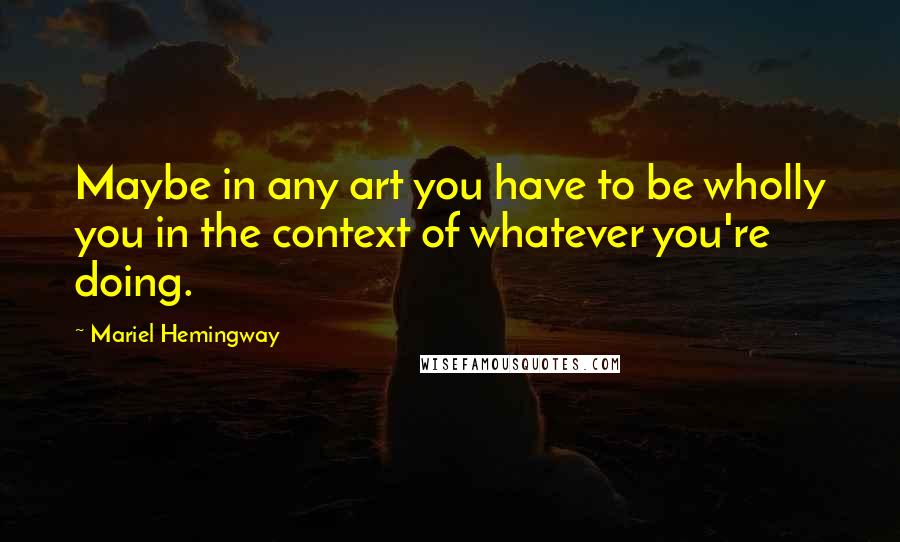 Mariel Hemingway quotes: Maybe in any art you have to be wholly you in the context of whatever you're doing.