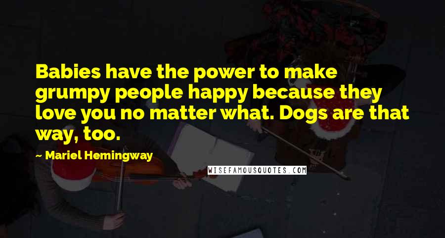Mariel Hemingway quotes: Babies have the power to make grumpy people happy because they love you no matter what. Dogs are that way, too.