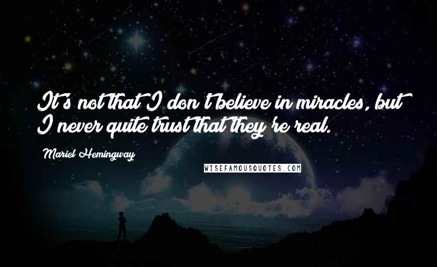 Mariel Hemingway quotes: It's not that I don't believe in miracles, but I never quite trust that they're real.