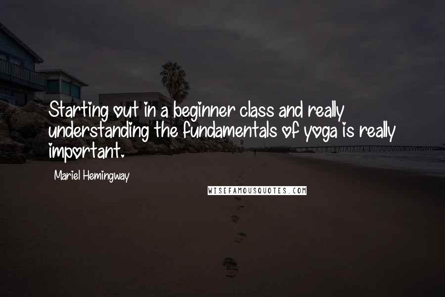 Mariel Hemingway quotes: Starting out in a beginner class and really understanding the fundamentals of yoga is really important.