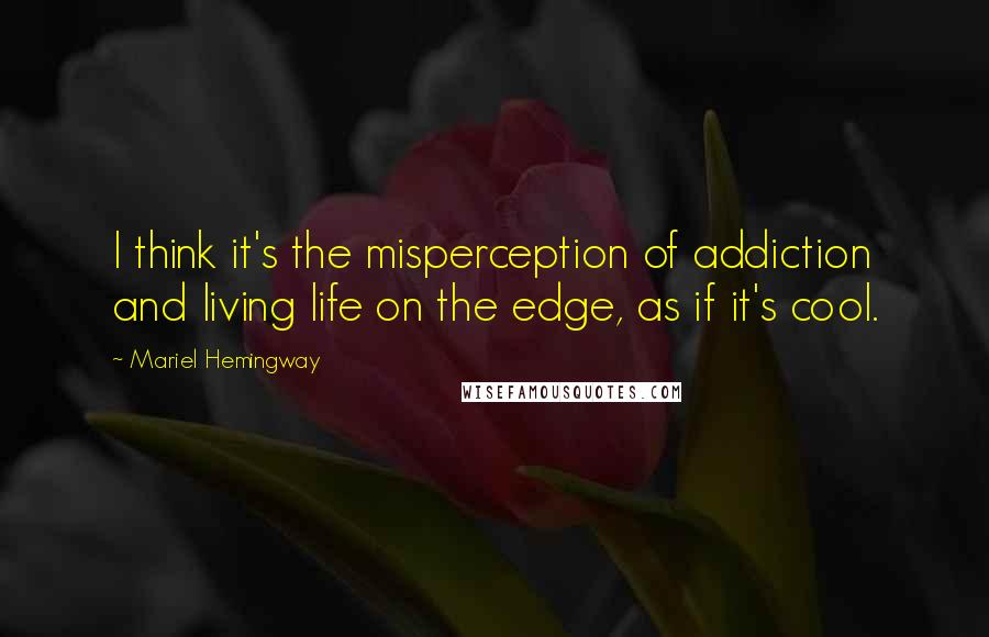 Mariel Hemingway quotes: I think it's the misperception of addiction and living life on the edge, as if it's cool.