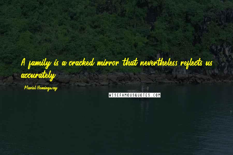 Mariel Hemingway quotes: A family is a cracked mirror that nevertheless reflects us accurately.