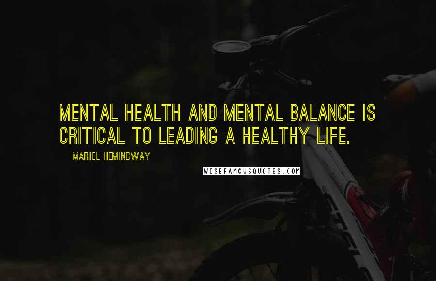 Mariel Hemingway quotes: Mental health and mental balance is critical to leading a healthy life.
