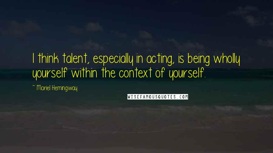 Mariel Hemingway quotes: I think talent, especially in acting, is being wholly yourself within the context of yourself.