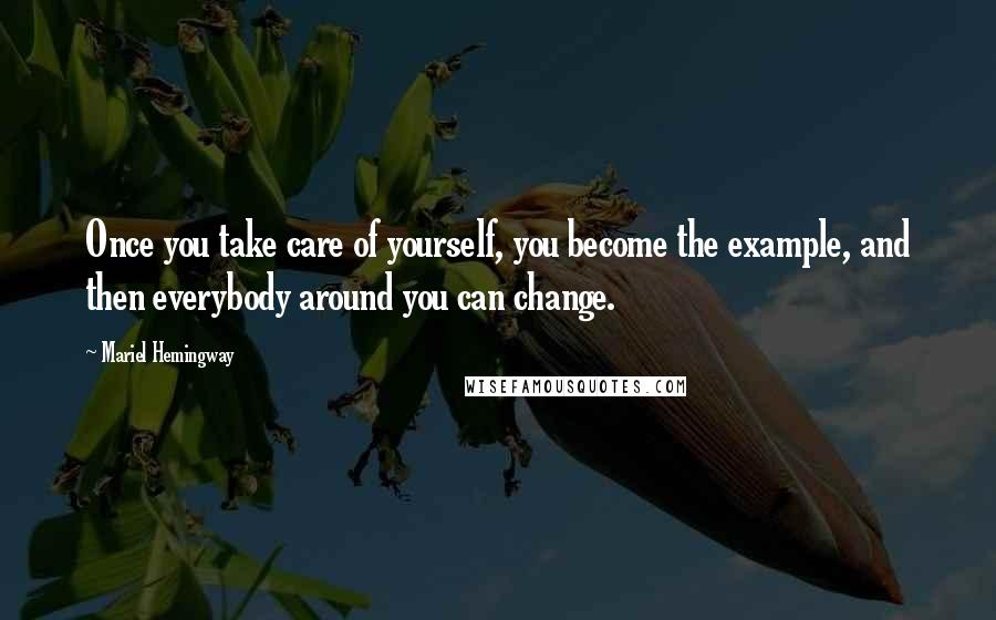 Mariel Hemingway quotes: Once you take care of yourself, you become the example, and then everybody around you can change.