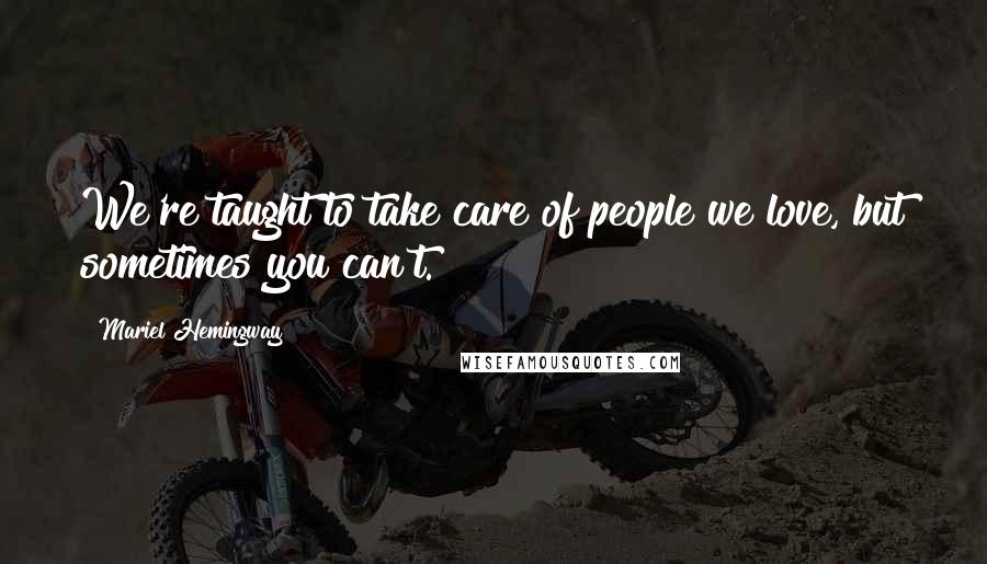 Mariel Hemingway quotes: We're taught to take care of people we love, but sometimes you can't.